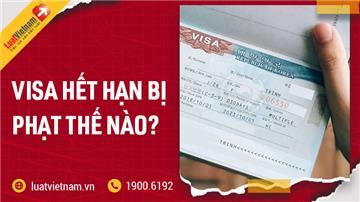 Visa hết hạn bị phạt thế nào? Có gia hạn được không?