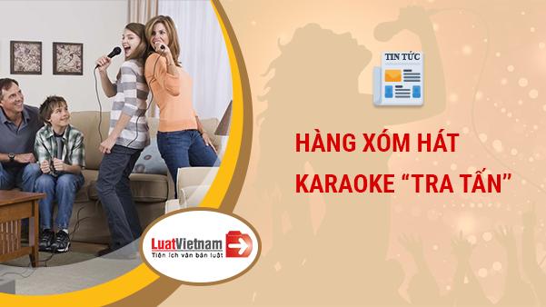"""Ngày Tết bị hàng xóm hát karaoke """"tra tấn"""", phải làm gì?"""
