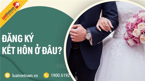 Đăng ký kết hôn ở đâu? Thời gian thực hiện có lâu không?